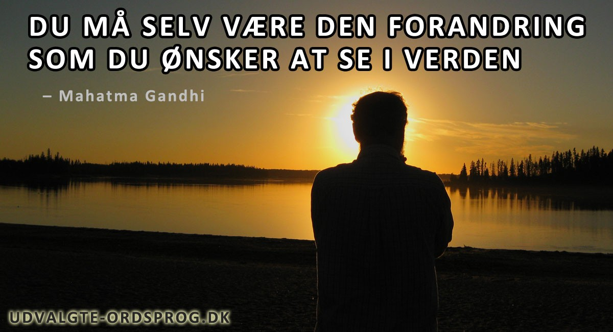 Du må selv være den forandring, som du ønsker at se i verden - Berømt citat af Mahatma Gandhi
